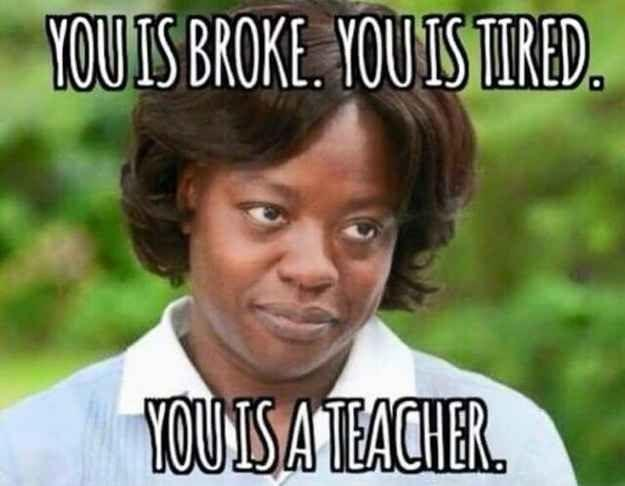 you-is-broke-you-is-tired-you-is-a-teacher-quote-1